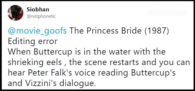 Text - Siobhan @notphonetic @movie_goofs The Princess Bride (1987) Editing error When Buttercup is in the water with the shrieking eels, the scene restarts and you can hear Peter Falk's voice reading Buttercup's and Vizzini's dialogue.
