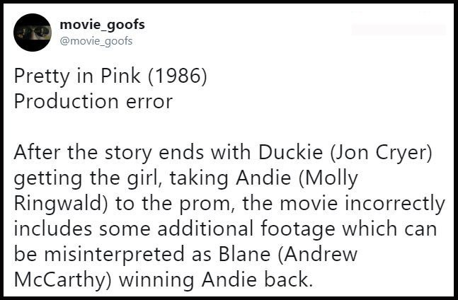 Text - movie_goofs @movie_goofs Pretty in Pink (1986) Production error After the story ends with Duckie (Jon Cryer) getting the girl, taking Andie (Molly Ringwald) to the prom, the movie incorrectly includes some additional footage which can be misinterpreted as Blane (Andrew McCarthy) winning Andie back.