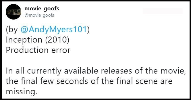 Text - movie_goofs @movie_goofs (by @AndyMyers 101) Inception (2010) Production error In all currently available releases of the movie, the final few seconds of the final scene are missing.