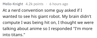 "Text - Mello-Knight 4.2k points 6 hours ago At a nerd convention some guy asked if I wanted to see his giant robot. My brain didn't compute I was being hit on, I thought we were talking about anime so I responded ""I'm more into titans."""