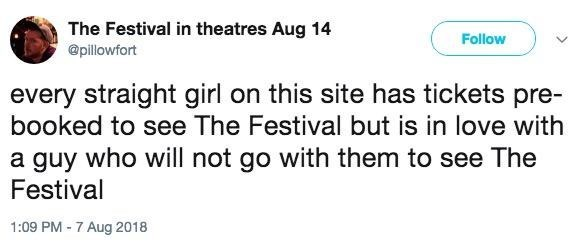 Text - The Festival in theatres Aug 14 Follow @pillowfort every straight girl on this site has tickets pre- booked to see The Festival but is in love with a guy who will not go with them to see The Festival 1:09 PM-7 Aug 2018
