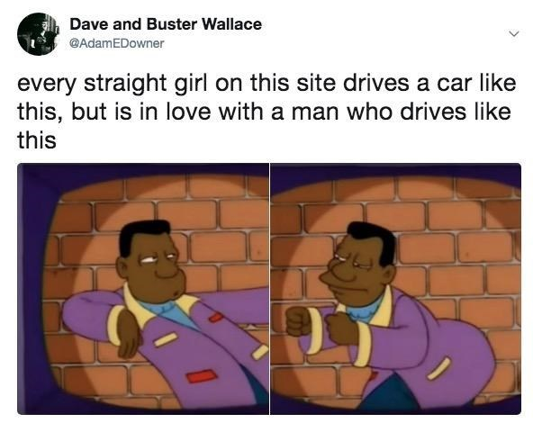 Text - Dave and Buster Wallace @AdamEDowner every straight girl on this site drives a car like this, but is in love with a man who drives like this