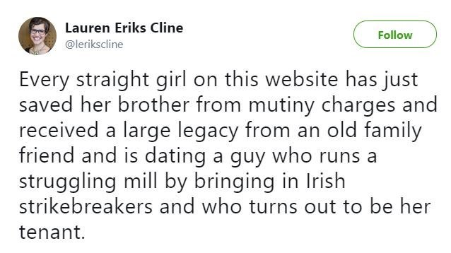 Text - Lauren Eriks Cline Follow @lerikscline Every straight girl on this website has just saved her brother from mutiny charges and received a large legacy from an old family friend and is dating a guy who runs a struggling mill by bringing in Irish strikebreakers and who turns out to be her tenant.