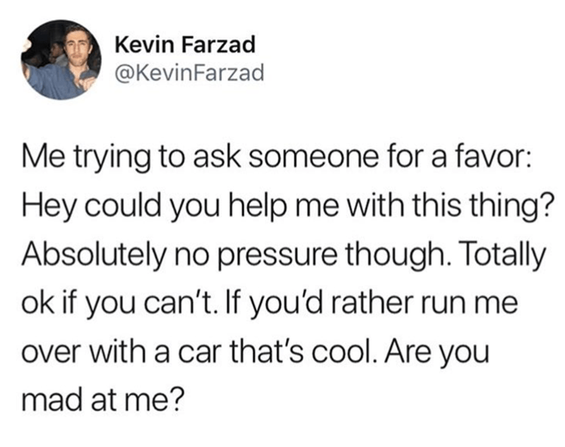 "Tweet that reads, ""Me trying to ask someone for a favor: Hey could you help me with this thing? Absolutely no pressure though. Totally okay if you can't. If you'd rather run me over with a car that's cool. Are you mad at me?"""