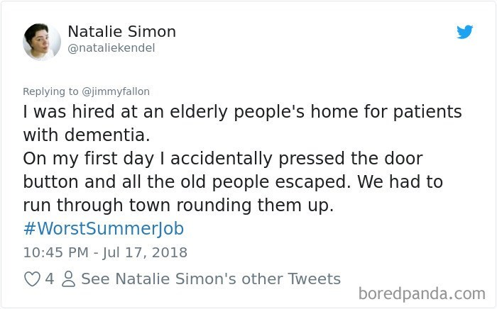 """""""I was hired at an elderly people's home for patients with dementia. On my first day I accidentally pressed the door button and all the old people escaped. We had to run through town rounding them up"""""""
