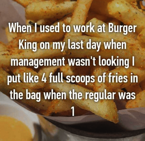 Dish - When Lused to work at Burger King on my last day when management wasn't looking I put like 4 full scoops of fries in the bag when the regular was 1