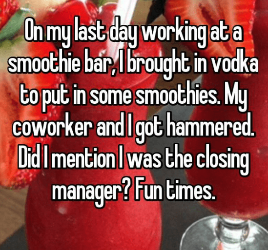 Food - On my last day working ab a smoothie bar, brought in vodka to put in some smoothies. My COworker and I got hammered. Did Imention was the closing manager? Fun times.