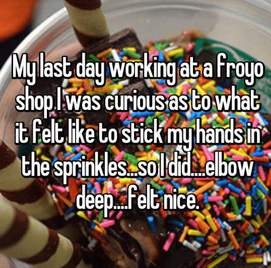 Junk food - Mylast day Working ab-a Froyo shop lwas curious as towhat it felt ike to stick my hands in the sprinkles soldid elbow deep Felt nice