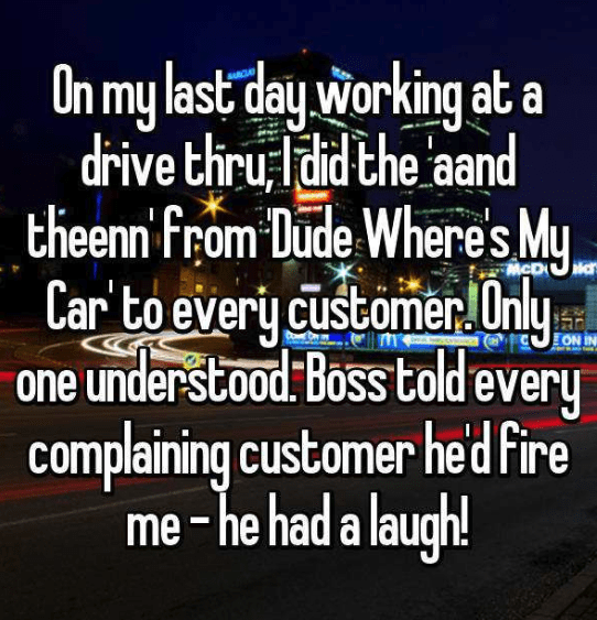 Text - On my last day working at a dirive thru ldid the aand theenn from Dude Wheres My Car to every customernly one understood Boss toldevery complaining customer hed Fire me-he had a laugh! McD ON IN