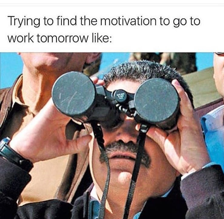 "Pic of a guy using binoculars under the caption, ""Trying to find the motivation to go to work tomorrow like..."""