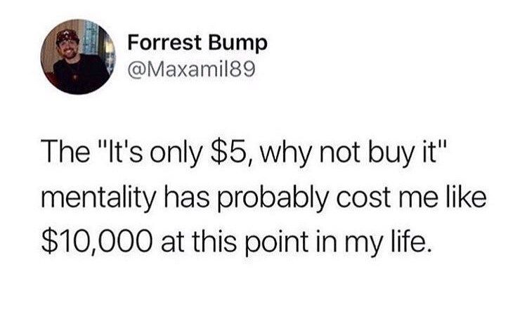 "Text - Forrest Bump @Maxamil89 The ""It's only $5, why not buy it"" mentality has probably cost me like $10,000 at this point in my life."