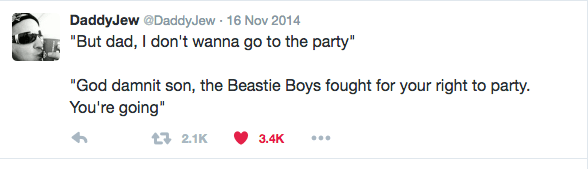 "Text - DaddyJew @DaddyJew 16 Nov 2014 ""But dad, I don't wanna go to the party"" ""God damnit son, the Beastie Boys fought for your right to party. You're going"" t 2.1K 3.4K"