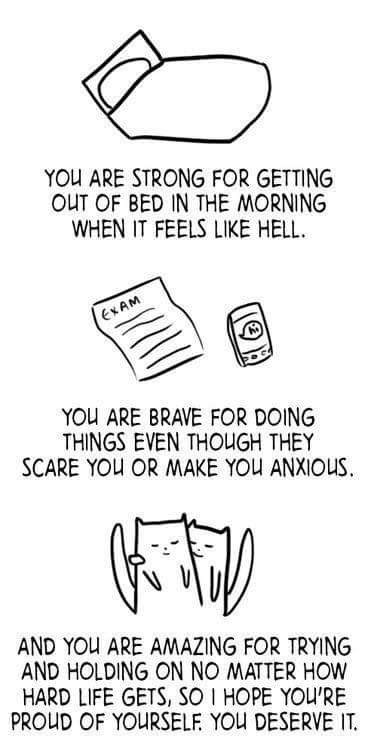 Text - YOU ARE STRONG FOR GETTING OUT OF BED IN THE MORNING WHEN IT FEELS LIKE HELL EXAM YOU ARE BRAVE FOR DOING THINGS EVEN THOUGH THEY SCARE YOU OR MAKE YOU ANXIOUS AND YOU ARE AMAZING FOR TRYING AND HOLDING ON NO MATTER HOW HARD LIFE GETS, SO I HOPE YOU'RE PROUD OF YOURSELF YOU DESERVE IT