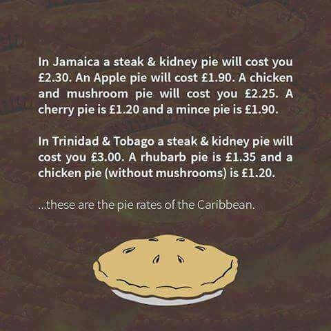 Text - In Jamaica a steak & kidney pie will cost you £2.30. An Apple pie will cost £1.90. A chicken and mushroom pie will cost you £2.25. A. cherry pie is £1.20 and a mince pie is £1.90 In Trinidad & Tobago a steak & kidney pie will cost you £3.00. A rhubarb pie is £1.35 and a chicken pie (without mushrooms) is £1.20. .these are the pie rates of the Caribbean.