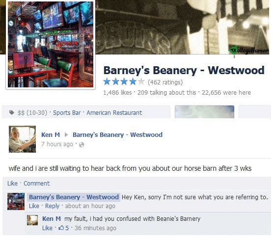 Text - TR Ollegiellumon Barney's Beanery Westwood (462 ratings) 1,486 likes 209 talking about this 22,656 were here $$ (10-30) Sports Bar American Restaurant Ken MBarney's Beanery Westwood 7 hours ago wife and i are still waiting to hear back from you about our horse barn after 3 wks Like Comment Barney's Beanery Westwood Hey Ken, sorry I'm not sure what you are referring to. Like Reply about an hour ago Ken M my fault, i had you confused with Beanie's Barnery Like 5 36 minutes ago