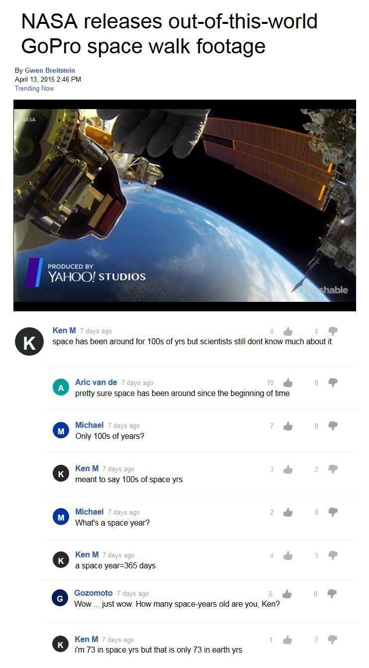 Text - NASA releases out-of-this-world GoPro space walk footage By Gwen Breitstein April 13, 2015 2:46 PM Trending Now SA PRODUCED BY YAHOO! STUDIOS shable Ken M 7 days ago K space has been around for 100s of yrs but scientists still dont know much about it Aric van de 7 days ago A pretty sure space has been around since the beginning of time Michael 7 days ago M Only 100s of years? 7 0 Ken M 7 days ago K meant to say 100s of space yrs Michael 7 days ago M What's a space year? 2 Ken M 7 days ago