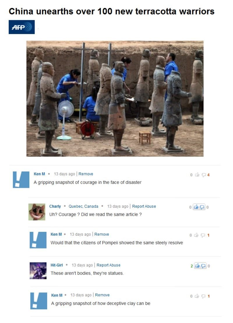 Text - China unearths over 100 new terracotta warriors AFP Ken M 13 days ago Remove 0 4 A gripping snapshot of courage in the face of disaster Quebec, Canada 13 days ago Report Abuse Charly Uh? Courage ? Did we read the same article? Ken M 13 days ago Remove Would that the citizens of Pompeii showed the same steely resolve 13 days ago Report Abuse Hit-Girl These aren't bodies, they're statues. Ken M 13 days ago Remove o 1 A gripping snapshot of how deceptive clay can be
