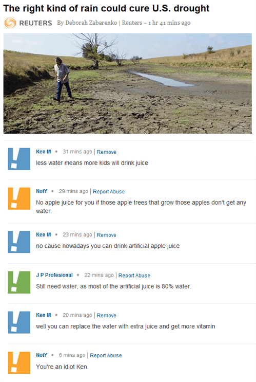 Text - The right kind of rain could cure U.S. drought REUTERS By Deborah Zabarenko | Reuters - 1 hr 41 mins ago Ken M 31 mins ago | Remove less water means more kids will drink juice 29 mins ago Report Abuse NotY No apple juice for you if those apple trees that grow thosse apples don't get any water Ken M 23 mins ago Remove no cause nowadays you can drink artificial apple juice JP Profesional 22 mins ago | Report Abuse Still need water, as most of the artificial juice is 80% water Ken M 20 mins