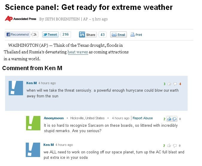 Text - Science panel: Get ready for extreme weather Ap Associated Press By SETH BORENSTEIN AP 5 hrs ago fRecommend in Share Tweet 216 Email 2k 43 Print WASHINGTON (AP) Think of the Texas drought, floods in Thailand and Russia's devastating heat waves as coming attractions in a warming world Comment from Ken M Ken M 4 hours ago 4 when will we take the threat seroiusly. a powerful enough hurrycane could blow our earth away from the sun 4 hours ago Report Abuse Anonymous Hicksville, United States 2
