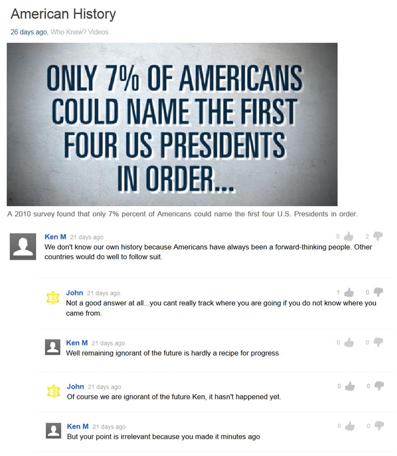 Text - American History 26 days ago, Who Knew? Videos ONLY 7% OF AMERICANS COULD NAME THE FIRST FOUR US PRESIDENTS IN ORDER... A 2010 survey found that only 7% percent of Americans could name the first four U.S. Presidents in order. Ken M 21 days ago We don't know our own history because Americans have always been a forward-thinking people. Other countries would do well to follow suit. John 21 days ago Not a good answer at all...you cant really track where you are going if you do not know where