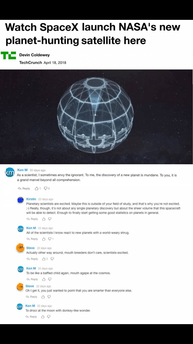 Product - Watch SpaceX launch NASA's new planet-hunting satellite here TE Devin Coldewey TechCrunch April 18, 2018 Ken M 22 days ago KIT As a scientist, I sometimes envy the ignorant. To me, the discovery of a new planet is mundane. To you, it is a grand marvel beyond all comprehension. Reply 15 Kirstin 22 days ago Planetary scientists are excited. Maybe this is outside of your field of study, and that's why you're not excited. - Really, though, it's not about any single planetary discovery but