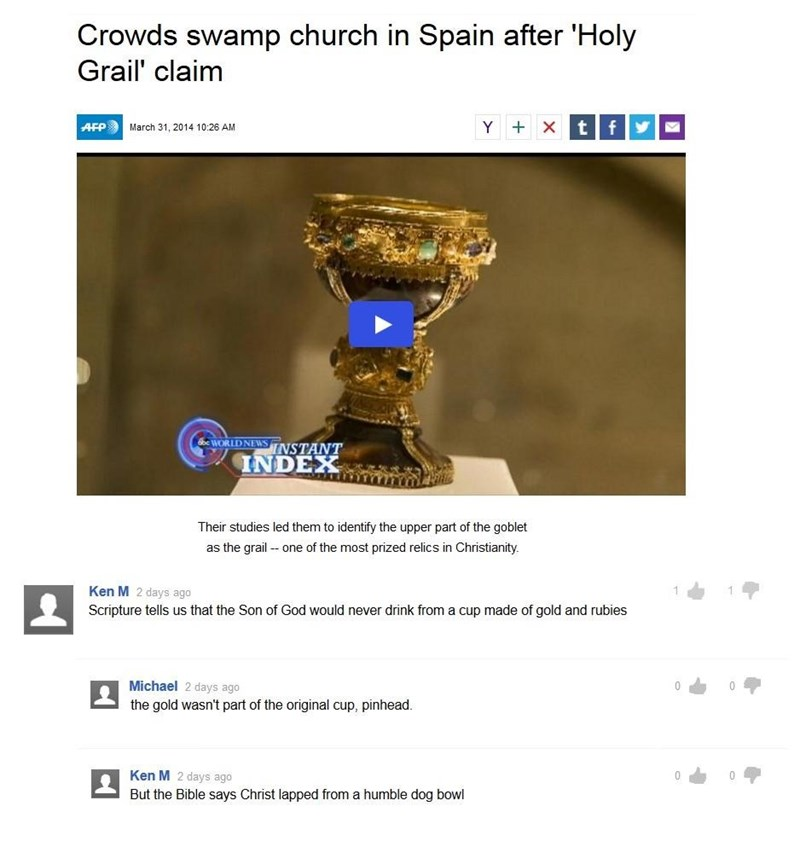 Text - Crowds swamp church in Spain after 'Holy Grail' claim Y X xA f AFP March 31, 2014 10:26 AM WORLD NEWSINSTANT INDEX Their studies led them to identify the upper part of the goblet as the grail one of the most prized relics in Christianity. Ken M 2 days ago Scripture tells us that the Son of God would never drink from a cup made of gold and rubies Michael 2 days ago the gold wasn't part of the original cup, pinhead. Ken M 2 days ago But the Bible says Christ lapped from a humble dog bowl
