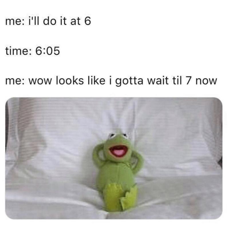 Text - me: i'll do it at 6 time: 6:05 me: wow looks like i gotta wait til 7 now