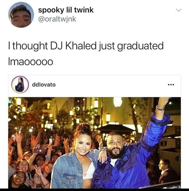 People - spooky lil twink @oraltwjnk Ithought DJ Khaled just graduated Imaoooo0 ddlovato