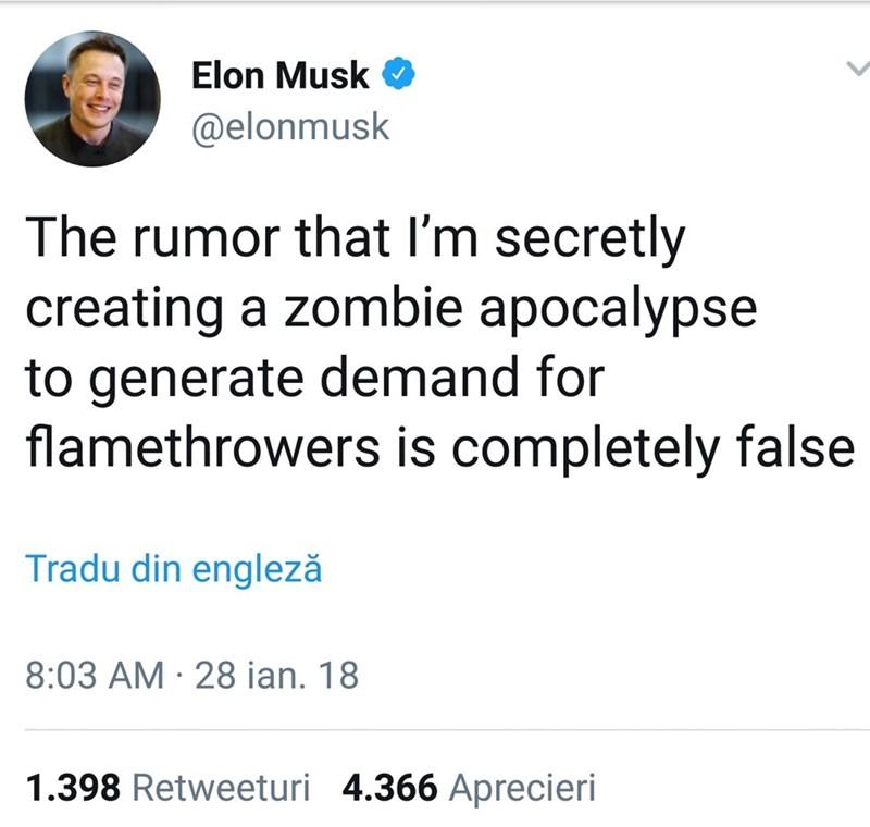 Text - Elon Musk @elonmusk The rumor that I'm secretly creating a zombie apocalypse to generate demand for flamethrowers is completely false Tradu din engleză 8:03 AM 28 ian. 18 1.398 Retweeturi 4.366 Aprecieri