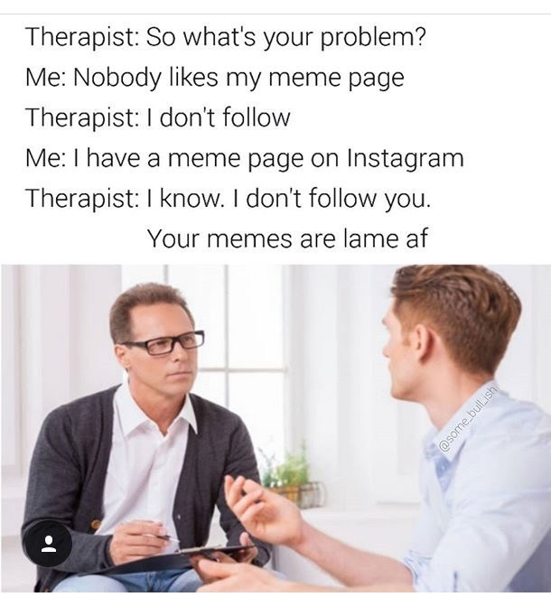 Text - Therapist: So what's your problem? Me: Nobody likes my meme page Therapist: I don't follow Me: I have a meme page on Instagram Therapist: I know. I don't follow you. Your memes are lame af @some bullish