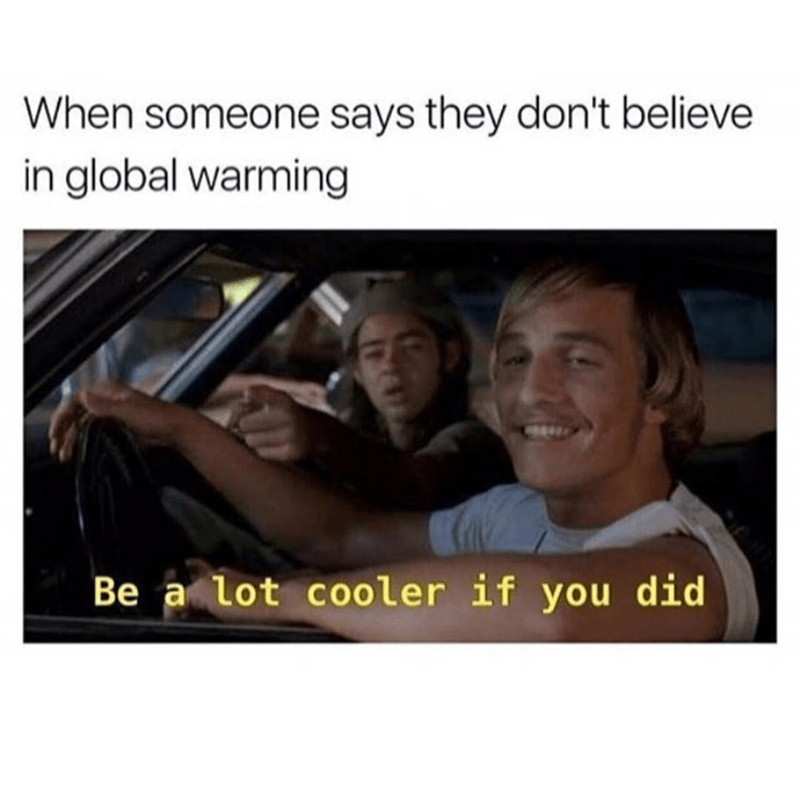Text - When someone says they don't believe in global warming Be a lot cooler if you did