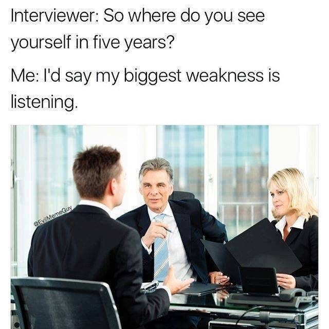 Product - Interviewer: So where do you see yourself in five years? Me: I'd say my biggest weakness is listening. BEvilMemeGuy