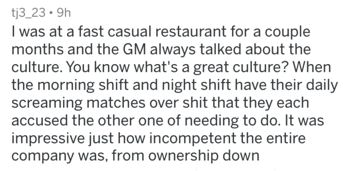 Text - tj3_239h I was at a fast casual restaurant for a couple months and the GM always talked about the culture. You know what's a great culture? When the morning shift and night shift have their daily screaming matches over shit that they each accused the other one of needing to do. It was impressive just how incompetent the entire company was, from ownership down
