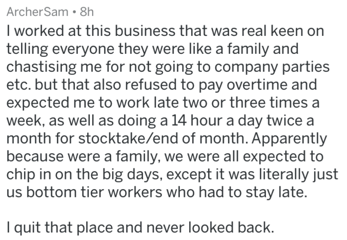 Text - ArcherSam 8h I worked at this business that was real keen on telling everyone they were like a family and chastising me for not going to company parties etc. but that also refused to pay overtime and expected me to work late two or three times a week, as well as doing a 14 hour a day twice a month for stocktake/end of month. Apparently because were a family, we were all expected to chip in on the big days, except it was literally just us bottom tier workers who had to stay late. I quit th