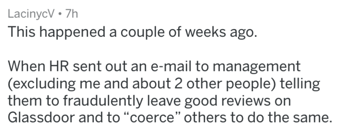 """Text - LacinycV 7h This happened a couple of weeks ago. When HR sent out an e-mail to management (excluding me and about 2 other people) telling them to fraudulently leave good reviews on Glassdoor and to """"coerce"""" others to do the same."""
