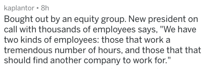 """Text - kaplantor 8h Bought out by an equity group. New president on call with thousands of employees says, """"We have two kinds of employees: those that work a tremendous number of hours, and those that that should find another company to work for."""""""