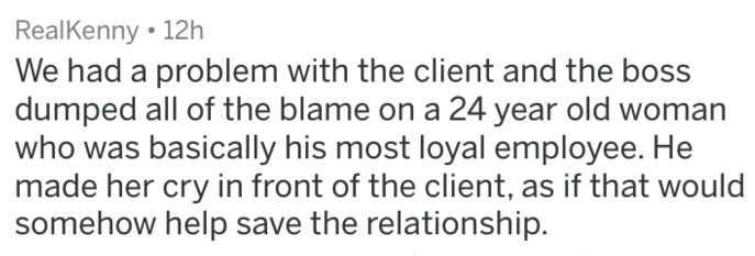 Text - RealKenny 12h We had a problem with the client and the boss dumped all of the blame on a 24 year old woman who was basically his most loyal employee. He made her cry in front of the client, as if that would somehow help save the relationship.