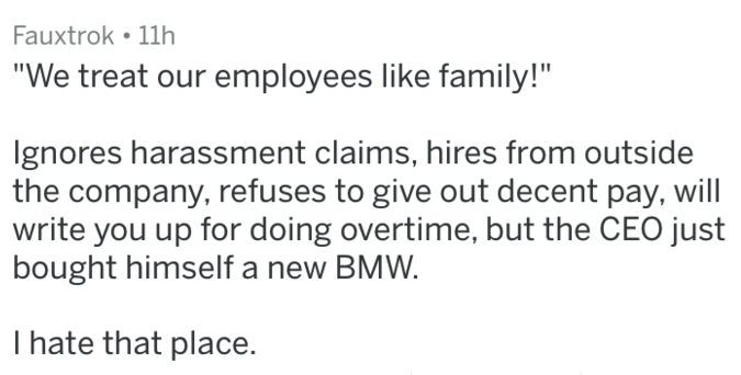 """Text - Fauxtrok 11h """"We treat our employees like family!"""" gnores harassment claims, hires from outside the company, refuses to give out decent pay, will write you up for doing overtime, but the CEO just bought himself a new BMW I hate that place."""