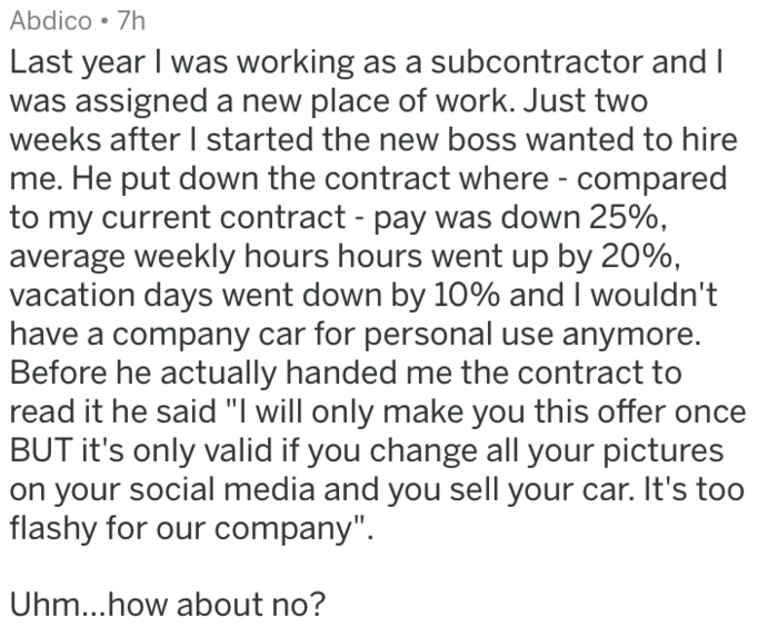 """Text - Abdico 7h Last year I was working as a subcontractor and I was assigned a new place of work. Just two weeks after I started the new boss wanted to hire He put down the contract where - compared to my current contract - pay was down 25%, average weekly hours hours went up by 20%, vacation days went down by 10% and I wouldn't have a company car for personal use anymore. Before he actually handed me the contract to read it he said """"I will only make you this offer once BUT it's only valid if"""