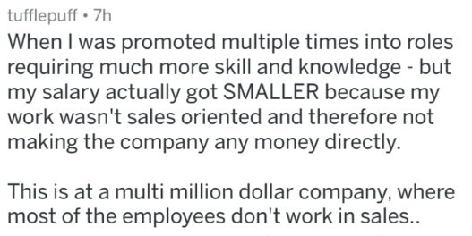 Text - tufflepuff 7h When I was promoted multiple times into roles requiring much more skill and knowledge - but my salary actually got SMALLER because my work wasn't sales oriented and therefore not making the company any money directly. This is at a multi million dollar company, where most of the employees don't work in sales..