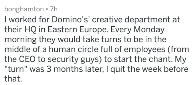 """Text - bonghamton 7h I worked for Domino's' creative department at their HQ in Eastern Europe. Every Monday morning they would take turns to be in the middle of a human circle full of employees (from the CEO to security guys) to start the chant. My """"turn"""" was 3 months later, I quit the week before that."""