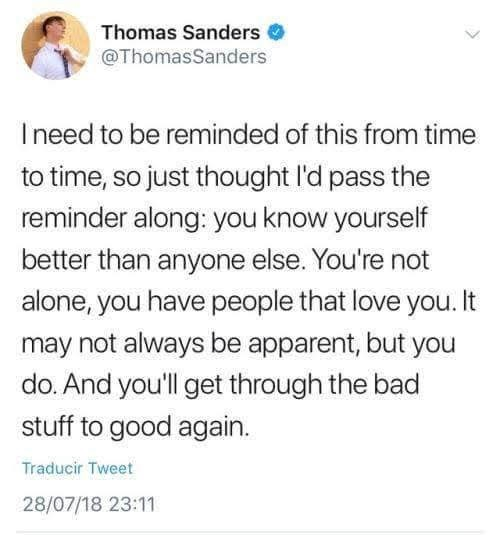 Text - Thomas Sanders @ThomasSanders Ineed to be reminded of this from time to time, so just thought l'd pass the reminder along: you know yourself better than anyone else. You're not alone, you have people that love you. It may not always be apparent, but you do. And you'll get through the bad stuff to good again. Traducir Tweet 28/07/18 23:11
