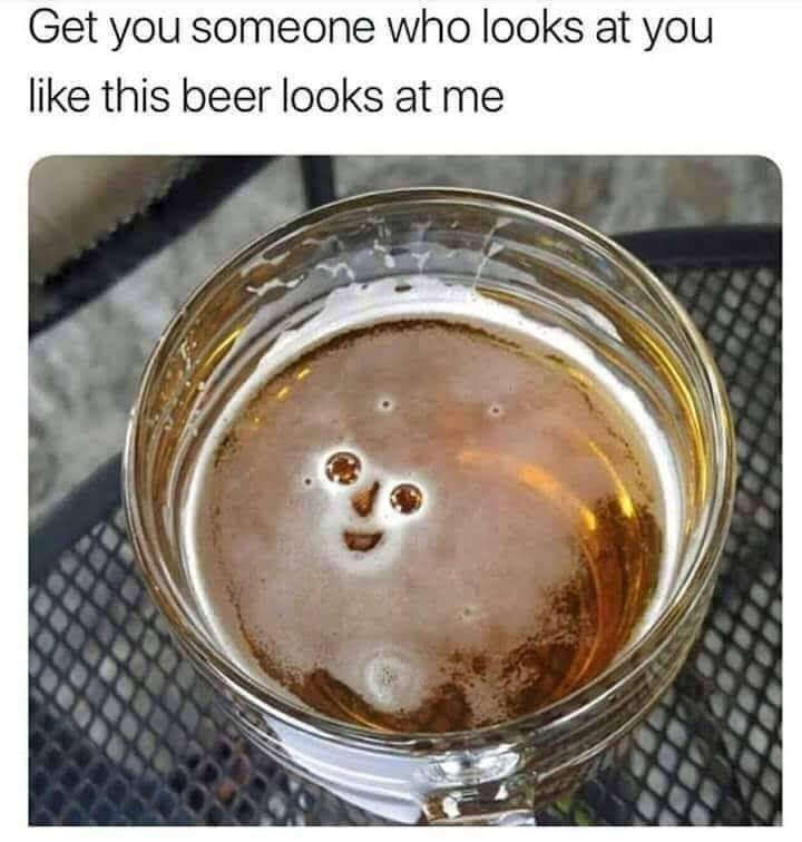 Drink - Get you someone who looks at you like this beer looks at me