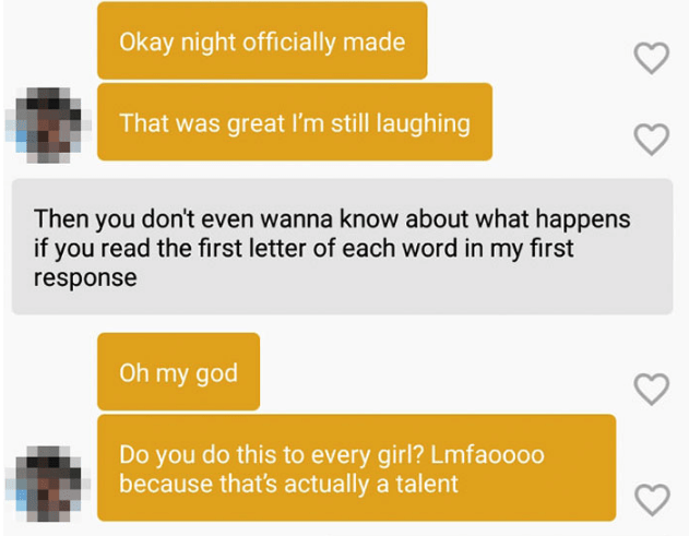 Text - Okay night officially made That was great I'm still laughing Then you don't even wanna know about what happens if you read the first letter of each word in my first response Oh my god Do you do this to every girl? Lmfao000 because that's actually a talent