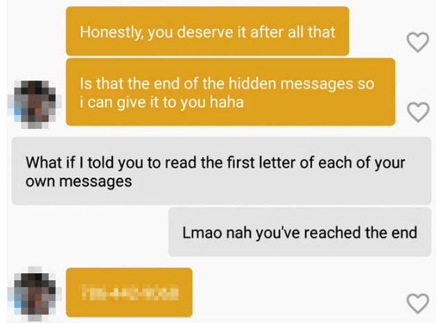 Text - Honestly, you deserve it after all that Is that the end of the hidden messages so i can give it to you haha What if I told you to read the first letter of each of your own messages Lmao nah you've reached the end