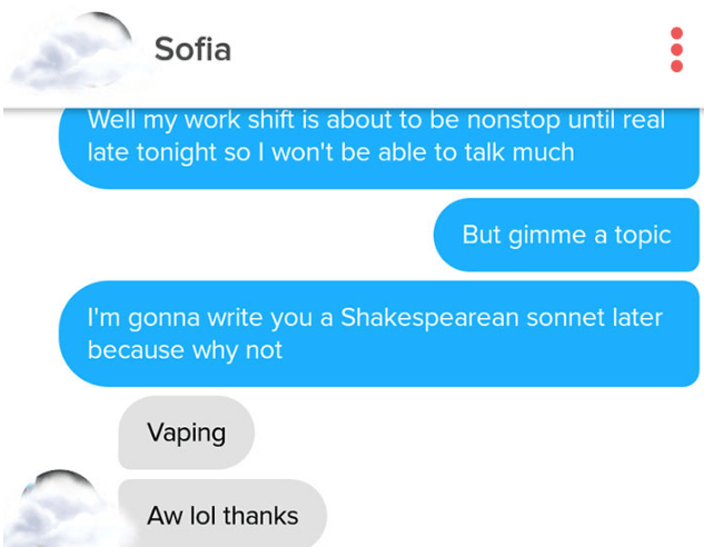 Text - Sofia Well my work shift is about to be nonstop until real late tonight so I won't be able to talk much But gimme a topic I'm gonna write you a Shakespearean sonnet later because why not Vaping Aw lol thanks