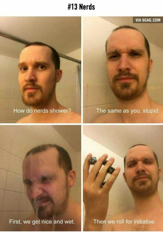 Face - #13 Nerds VIA 9GAG.COM The same as you, stupid. How do nerds shower? Then we roll for initiative First, we get nice and wet.