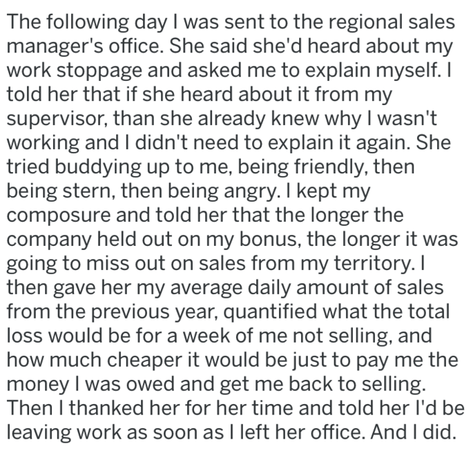 Text - The following day I was sent to the regional sales manager's office. She said she'd heard about my work stoppage and asked me to explain myself.I told her that if she heard about it from my supervisor, than she already knew why I wasn't working and I didn't need to explain it again. She tried buddying up to me, being friendly, then being stern, then being angry. I kept my composure and told her that the longer the company held out on my bonus, the longer it was going to miss out on sales