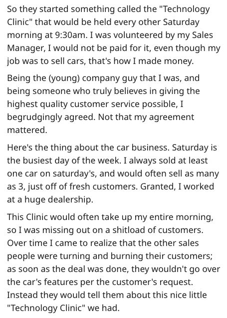 """Text - So they started something called the """"Technology Clinic"""" that would be held every other Saturday morning at 9:30am. I was volunteered by my Sales Manager, I would not be paid for it, even though my job was to sell cars, that's how I made money Being the (young) company guy that I was, and being someone who truly believes in giving the highest quality customer service possible, I begrudgingly agreed. Not that my agreement mattered. Here's the thing about the car business. Saturday is the b"""