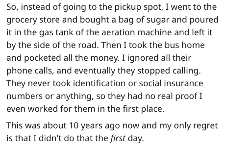 Text - So, instead of going to the pickup spot, I went to the grocery store and bought a bag of sugar and poured it in the gas tank of the aeration machine and left it by the side of the road. Then I took the bus home and pocketed all the money. I ignored all their phone calls, and eventually they stopped calling. They never took identification or social insurance numbers or anything, so they had no real proof I even worked for them in the first place This was about 10 years ago now and my only